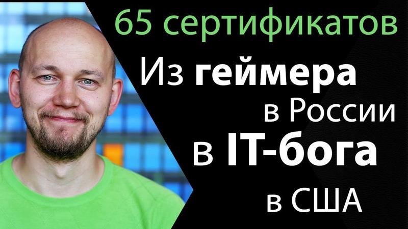 Из геймера в IT-супермена | Из России в США | 65 сертификатов Cisco, Red Hat, Juniper Network и др