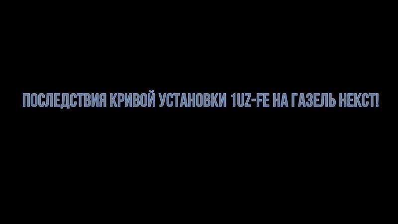 ПОСЛЕДСТВИЯ КРИВОЙ УСТАНОВКИ 1UZ-FE В ГАЗЕЛЬ NEXT!!