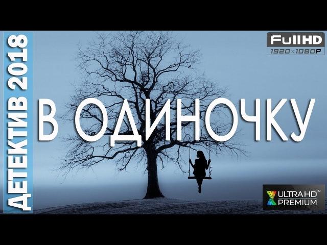 ДЕТЕКТИВ. В ОДИНОЧКУ. ФИЛЬМЫ 2018. ДЕТЕКТИВЫ 2018