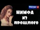 НИМФА ИЗ ПРОШЛОГО РОССИЙСКИЕ МЕЛОДРАМЫ 2017 РУССКИЕ ОДНОСЕРИЙНЫЕ МЕЛОДРАМЫ ПРО