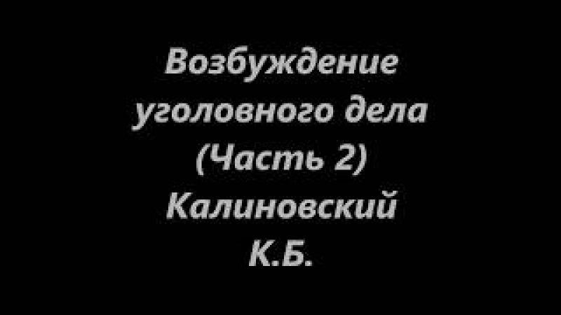 Калиновский К.Б. Возбуждение уголовного дела. Лекция. ч. 2