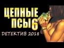 РОССИЙСКИЕ БОЕВИКИ 2018 ЦЕПНЫЕ ПСЫ 6 НОВЫЕ ДЕТЕКТИВЫ ФИЛЬМЫ