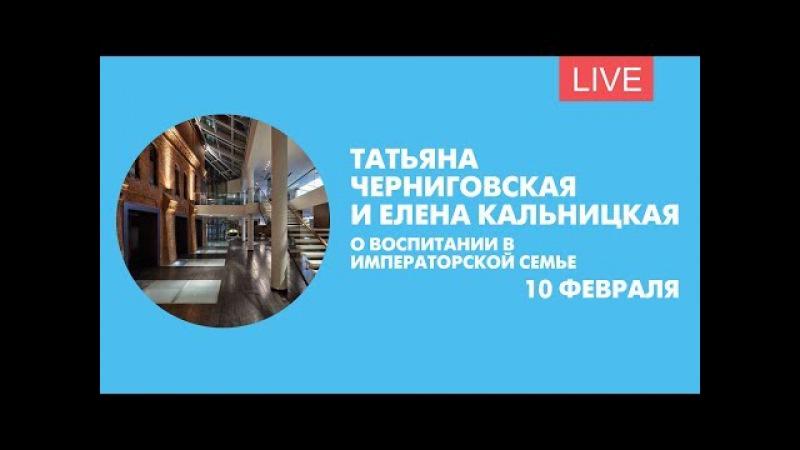 Татьяна Черниговская и Елена Кальницкая о воспитании в императорской семье. Онлайн-трансляция