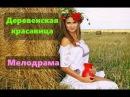РУССКАЯ ПРЕМЬЕРА 2017! ДЕРЕВЕНСКАЯ КРАСАВИЦА Русские мелодрамы 2017 новинки HD 1080P