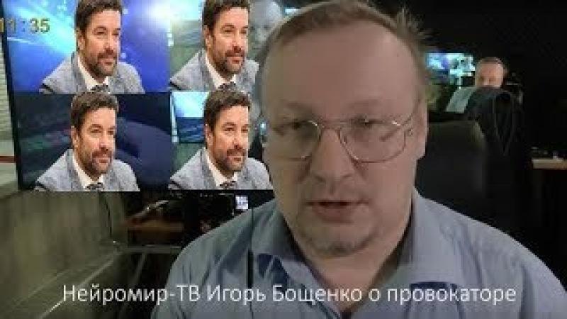 Нейромир ТВ Игорь Бощенко о провокаторе