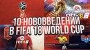 10 НОВЫХ ВЕЩЕЙ КОТОРЫЕ ПОЯВЯТСЯ В FIFA WORLD CUP 2018 / ВСЕ ПОДРОБНОСТИ И НОВОВВЕДЕНИЯ РЕЖИМА!