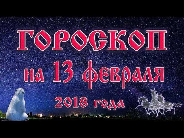 Гороскоп на сегодня 13 февраля 2018 года все знаки зодиака. 28 лунный день, Луна в Козероге.