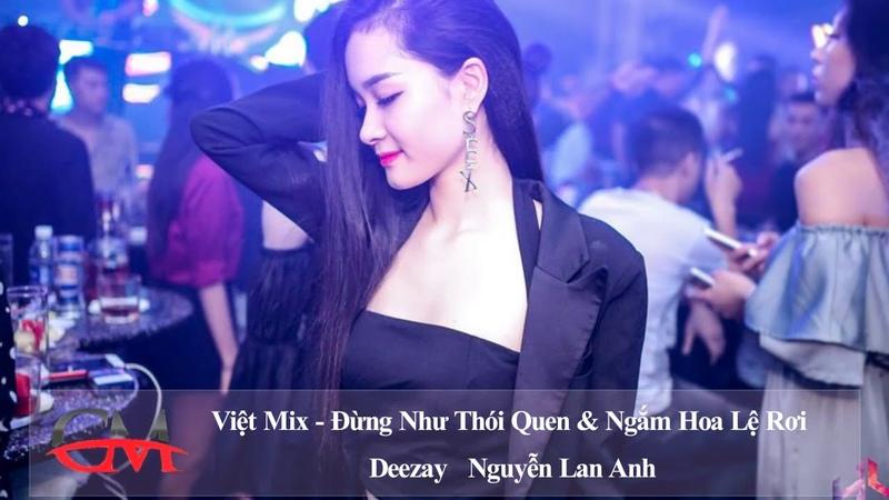 Việt mix 2018 - Đừng Như Thói Quen Ngắm Hoa Lệ Rơi (Volca Nữ) - Nguyễn Lan Anh   CM Muzik